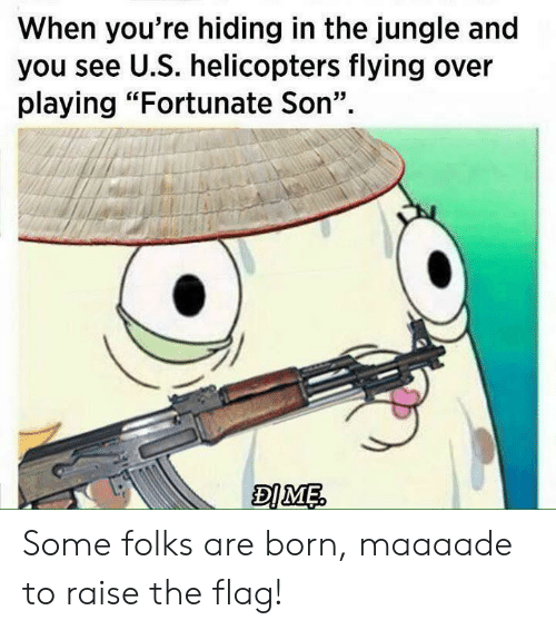"""You, Fortunate Son, and Son: When you're hiding in the jungle and  you see U.S. helicopters flying over  playing """"Fortunate Son"""" Some folks are born, maaaade to raise the flag!"""