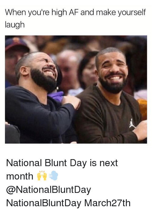 when youre high af and make yourself laugh national blunt 14820541 when you're high af and make yourself laugh national blunt day is