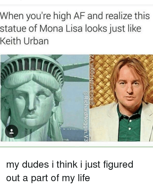 Ironic, Mona Lisa, and High AF: When you're high AF and realize this  statue of Mona Lisa looks just like  Keith Urban my dudes i think i just figured out a part of my life