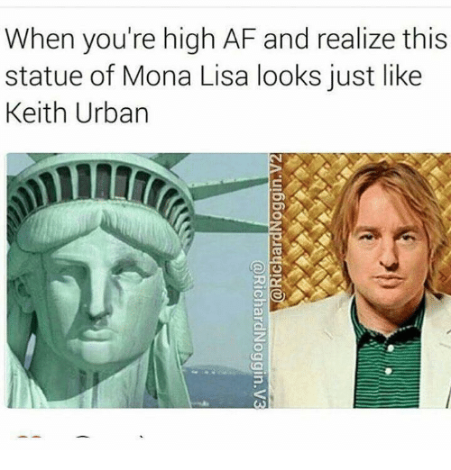 Af, Mona Lisa, and Urban: When you're high AF and realize this  statue of Mona Lisa looks just like  Keith Urban