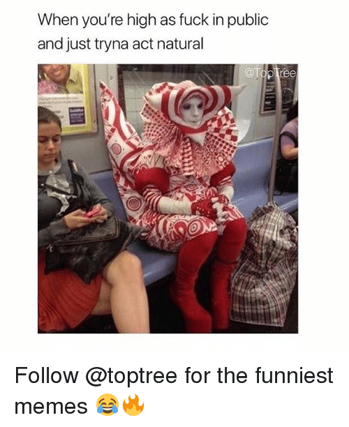 Memes, Fuck, and 🤖: When you're high as fuck in public  and just tryna act natural Follow @toptree for the funniest memes 😂🔥