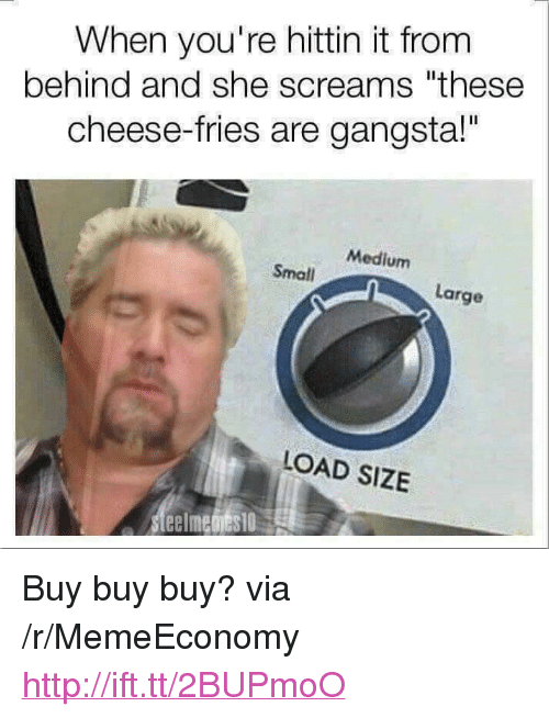"""Gangsta, Http, and Medium: When you're hittin it from  behind and she screams """"these  cheese-fries are gangsta!""""  Medium  Small  Large  LOAD SIZE <p>Buy buy buy? via /r/MemeEconomy <a href=""""http://ift.tt/2BUPmoO"""">http://ift.tt/2BUPmoO</a></p>"""