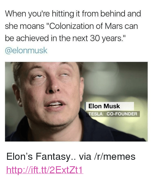"Memes, Http, and Mars: When you're hitting it from behind and  she moans ""Colonization of Mars can  be achieved in the next 30 years.""  @elonmusk  Elon Musk  TESLA CO-FOUNDER <p>Elon&rsquo;s Fantasy.. via /r/memes <a href=""http://ift.tt/2ExtZt1"">http://ift.tt/2ExtZt1</a></p>"