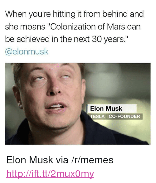 "Memes, Http, and Mars: When you're hitting it from behind and  she moans ""Colonization of Mars can  be achieved in the next 30 years.""  @elonmusk  Elon Musk  TESLA CO-FOUNDER <p>Elon Musk via /r/memes <a href=""http://ift.tt/2mux0my"">http://ift.tt/2mux0my</a></p>"