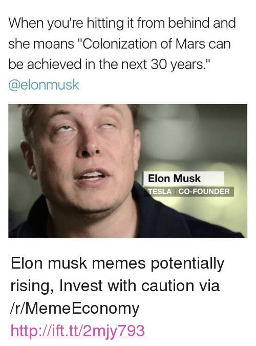 "Memes, Http, and Mars: When you're hitting it from behind and  she moans ""Colonization of Mars can  be achieved in the next 30 years.""  @elonmusk  Elon Musk  TESLA CO-FOUNDER <p>Elon musk memes potentially rising, Invest with caution via /r/MemeEconomy <a href=""http://ift.tt/2mjy793"">http://ift.tt/2mjy793</a></p>"