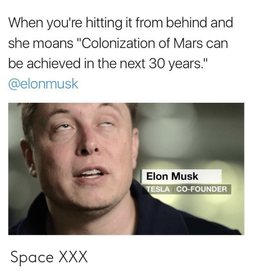 "Xxx, Mars, and Space: When you're hitting it from behind and  she moans ""Colonization of Mars can  be achieved in the next 30 years.""  @elonmusk  Elon Musk  TESLA CO-FOUNDER Space XXX"