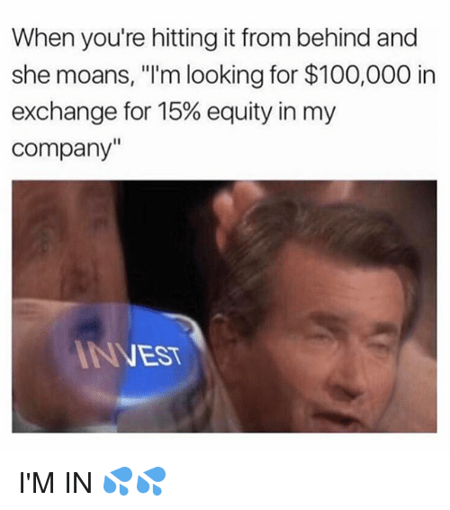 "Anaconda, Funny, and Nest: When you're hitting it from behind and  she moans, ""I'm looking for $100,000 in  exchange for 15% equity in my  Company""  NEST I'M IN 💦💦"