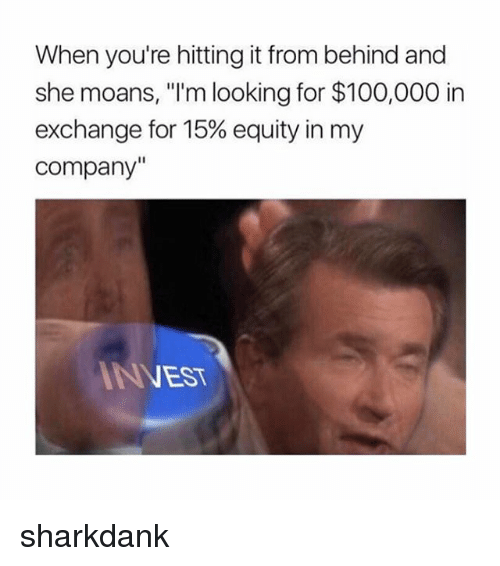 "Anaconda, Nest, and Trendy: When you're hitting it from behind and  she moans, ""I'm looking for $100,000 in  exchange for 15% equity in my  Company""  NEST sharkdank"