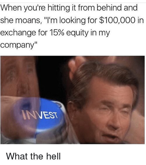 "Anaconda, Funny, and Hell: When you're hitting it from behind and  she moans, ""I'm looking for $100,000 in  exchange for 15% equity in my  company  ANEST What the hell"