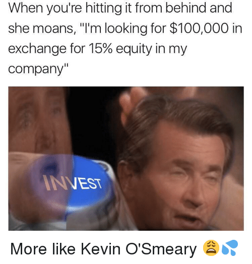 "Anaconda, Nest, and Company: When you're hitting it from behind and  she moans, ""I'm looking for $100,000 in  exchange for 15% equity in my  company'  NEST <p>More like Kevin O'Smeary 😩💦</p>"