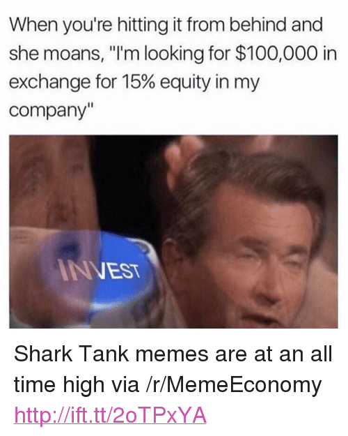 "Anaconda, Memes, and Shark: When you're hitting it from behind and  she moans, ""'m looking for $100,000 in  exchange for 15% equity in my  company  NVEST <p>Shark Tank memes are at an all time high via /r/MemeEconomy <a href=""http://ift.tt/2oTPxYA"">http://ift.tt/2oTPxYA</a></p>"