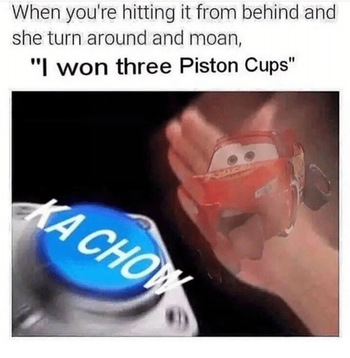 "I Won, Pistons, and Three: When you're hitting it from behind and  she turn around and moan,  ""I won three Piston Cups"""