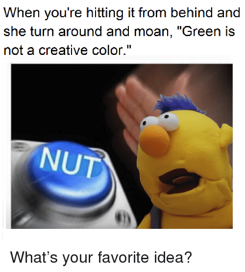 "Idea, Color, and Green: When you're hitting it from behind and  she turn around and moan, ""Green IS  not a creative color.""  NUT <p>What&rsquo;s your favorite idea?</p>"