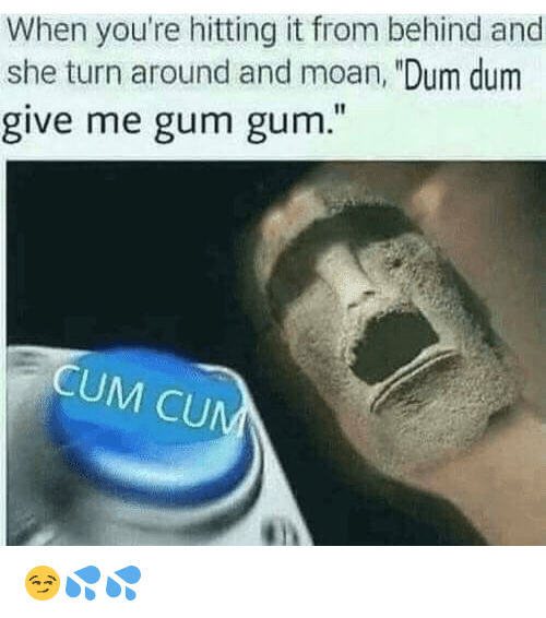 "Cum, Dum Dum, and Memes: When you're hitting it from behind and  she turn around and moan, ""Dum dum  give me gum gum.  CUM CU 😏💦💦"