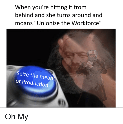 "Mean, She, and Youre: When you're hitting it from  behind and she turns around and  moans ""Unionize the Workforce""  Seize the mean  of Productio <p>Oh My</p>"