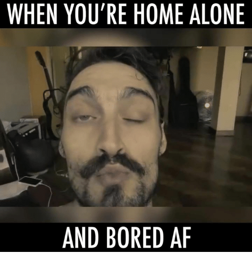 WHEN YOU\'RE HOME ALONE AND BORED a | Being Alone Meme on me.me