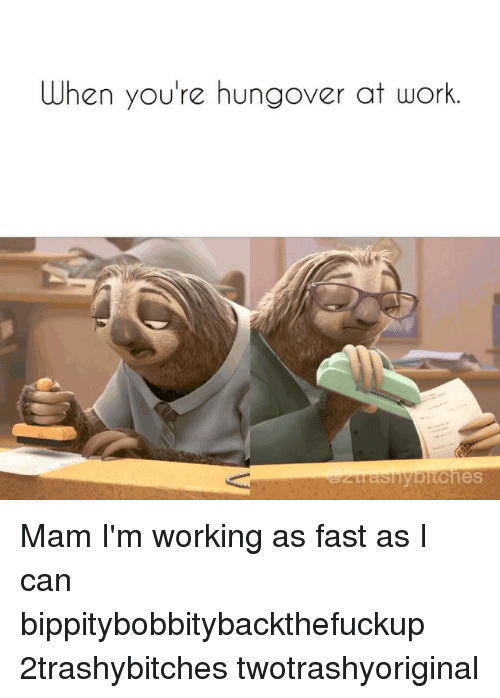 Work, Girl Memes, and Working: When you're hungover at work Mam I'm working as fast as I can bippitybobbitybackthefuckup 2trashybitches twotrashyoriginal