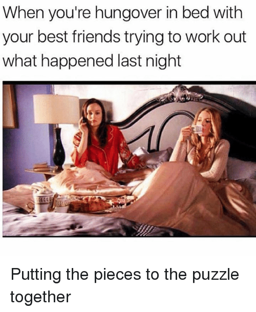 Friends, Memes, and Work: When you're hungover in bed with  your best friends trying to work out  what happened last night Putting the pieces to the puzzle together