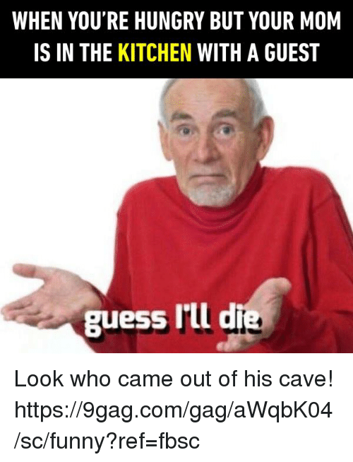 9gag, Dank, and Funny: WHEN YOU'RE HUNGRY BUT YOUR MOM  IS IN THE KITCHEN WITH A GUEST  guess Ill die Look who came out of his cave!  https://9gag.com/gag/aWqbK04/sc/funny?ref=fbsc