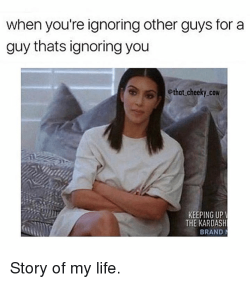 Life, Thot, and Kardashian: when you're ignoring other guys for a  guy thats ignoring you  thot cheeky.cow  KEEPING UP  THE KARDASH  BRAND Story of my life.