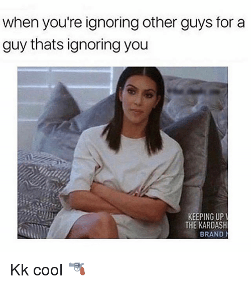 Cool, Girl Memes, and Brand: when you're ignoring other guys for a  guy thats ignoring you  KEEPING UP  THE KARDASH  BRAND Kk cool 🔫