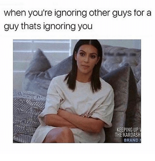 Girl Memes, Brand, and You: when you're ignoring other guys for a  guy thats ignoring you  KEEPING UP  THE KARDASH  BRAND