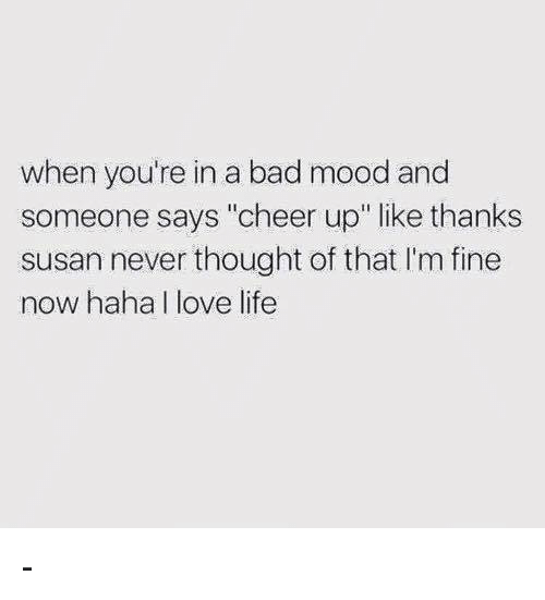 "Bad, Life, and Love: when you're in a bad mood and  someone says ""cheer up"" like thanks  susan never thought of that 'm fine  now haha I love life -"