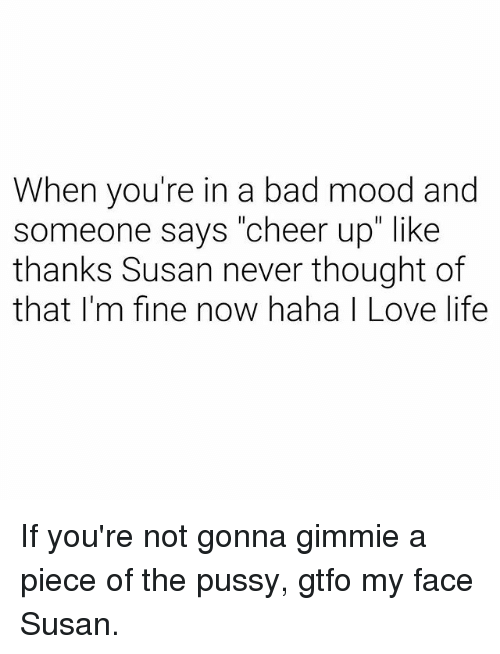"""Bad, Life, and Love: When you're in a bad mood and  someone says """"cheer up"""" like  thanks Susan never thought of  that I'm fine now haha I Love life If you're not gonna gimmie a piece of the pussy, gtfo my face Susan."""