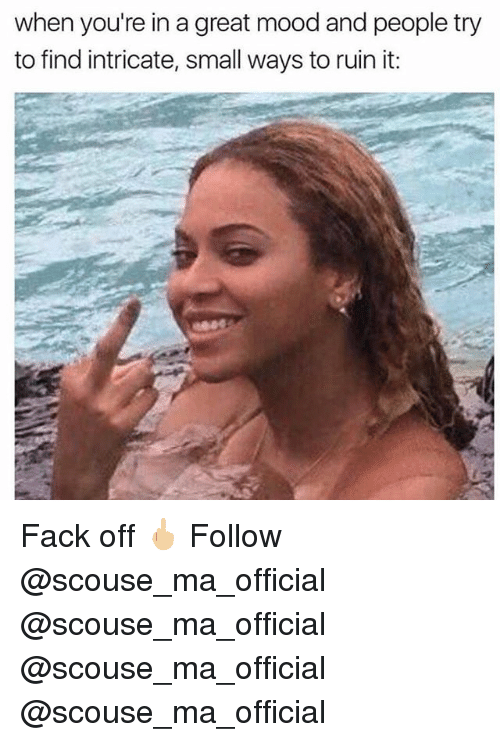 Memes, Mood, and Fack: when you're in a great mood and people try  to find intricate, small ways to ruin it: Fack off 🖕🏼 Follow @scouse_ma_official @scouse_ma_official @scouse_ma_official @scouse_ma_official
