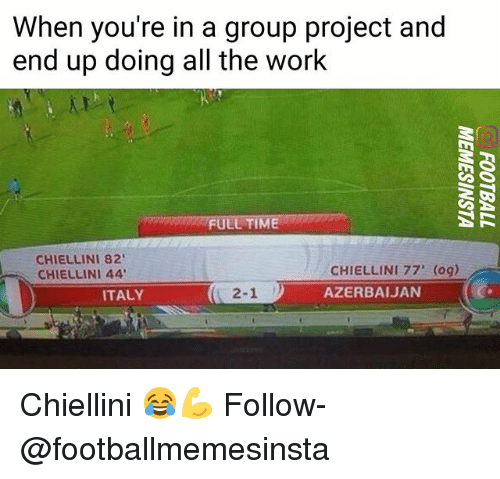 Memes, Work, and Time: When you're in a group project and  end up doing all the work  FULL TIME  CHIELLINI 82  CHIELLINI 44  CHIELLINI 77' (og)  AZERBAIJAN  2-11  ITALY Chiellini 😂💪 Follow-@footballmemesinsta