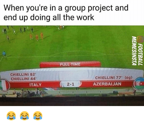Memes, Work, and Time: When you're in a group project and  end up doing all the work  FULL TIME  CHIELLINI 82  CHIELLINI 44  CHIELLINI 77' (og)  AZERBAIJAN  ITALY  2-1 😂 😂 😂