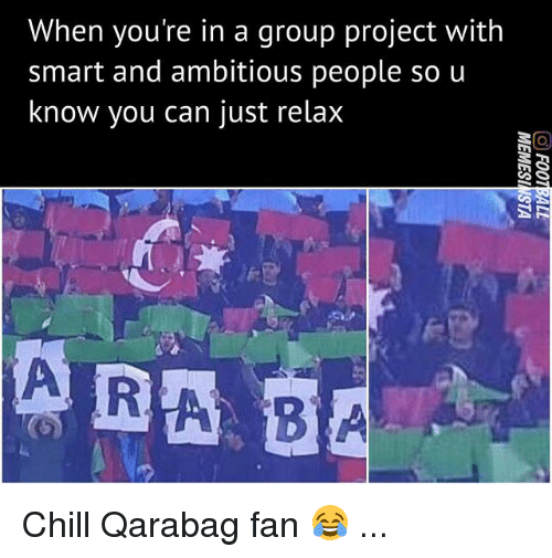 Chill, Memes, and 🤖: When you're in a group project with  smart and ambitious people so u  know you can just relax Chill Qarabag fan 😂 ...