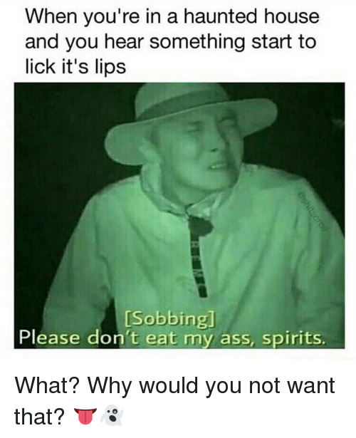 Ass, Memes, and House: When you're in a haunted house  and you hear something start to  lick it's lips  [Sobbingl  Please don't eat my ass, spirits What? Why would you not want that? 👅👻