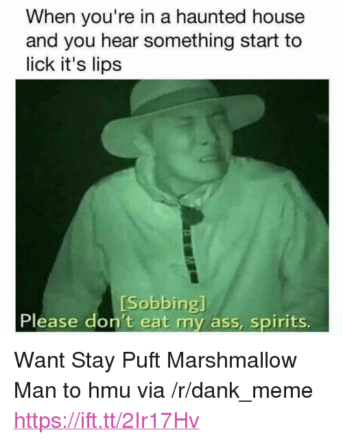 """Ass, Dank, and Meme: When you're in a haunted house  and you hear something start to  lick it's lips  [Sobbing]  Please don't eat my ass, spirits. <p>Want Stay Puft Marshmallow Man to hmu via /r/dank_meme <a href=""""https://ift.tt/2Ir17Hv"""">https://ift.tt/2Ir17Hv</a></p>"""