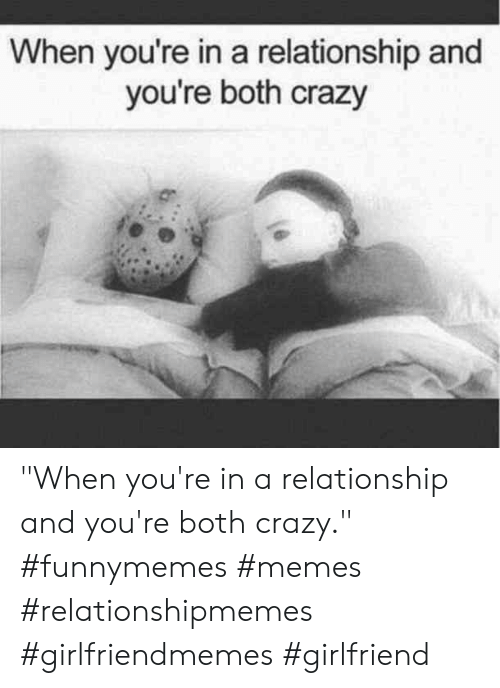 """Crazy, Memes, and Girlfriend: When you're in a relationship and  you're both crazy  or """"When you're in a relationship and you're both crazy."""" #funnymemes #memes #relationshipmemes #girlfriendmemes #girlfriend"""
