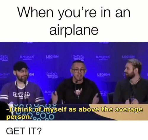 Twitch, Airplane, and Legion: When you're in an  airplane  itch  ncon  ON  twitch  mcon  LEGION  BLA  I think of myself as above the average  person o0