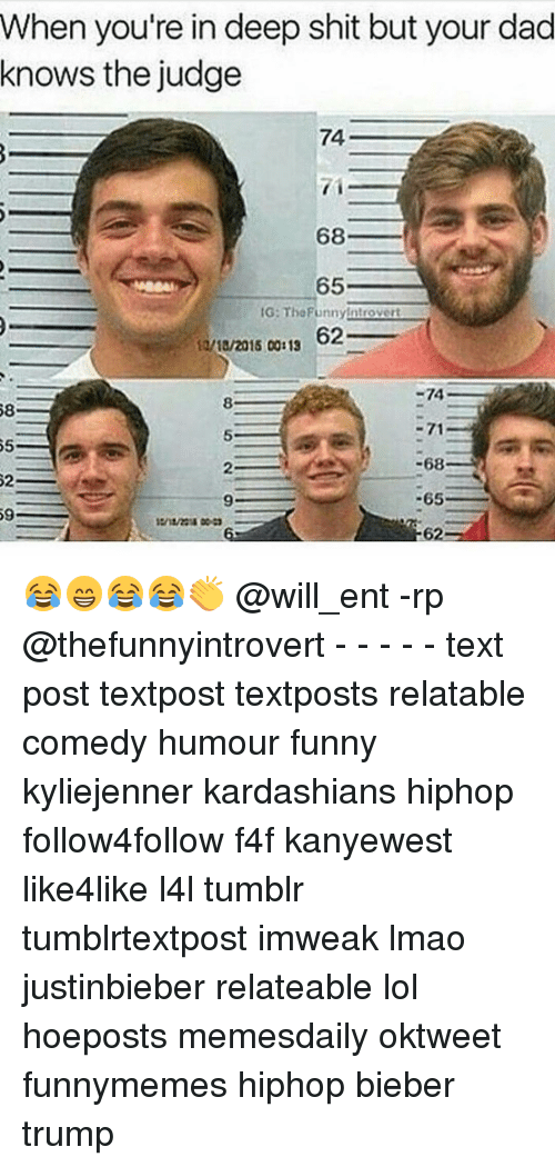Memes, 🤖, and Deep: When you're in deep shit but your dad  knows the judge  74  68  65  IG: ntro vert  62  12/10/2015 00:13  -74  8.  58  -68  65  59 😂😁😂😂👏 @will_ent -rp @thefunnyintrovert - - - - - text post textpost textposts relatable comedy humour funny kyliejenner kardashians hiphop follow4follow f4f kanyewest like4like l4l tumblr tumblrtextpost imweak lmao justinbieber relateable lol hoeposts memesdaily oktweet funnymemes hiphop bieber trump