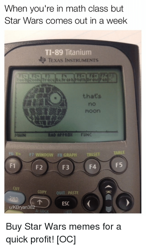 Memes, Star Wars, and Math: When you're in math class but  Star Wars comes out in a week  TI-89 Titanium  TEXAS INSTRUMENTS  thats  no  moon  RHD AFPROS FUNC  FT WINDOW  F8 GRAPH  SET  F1  F2  F3  F4F5  CUT  COPY QUIT PASTE  ESC  u/KBryan3  82 Buy Star Wars memes for a quick profit! [OC]