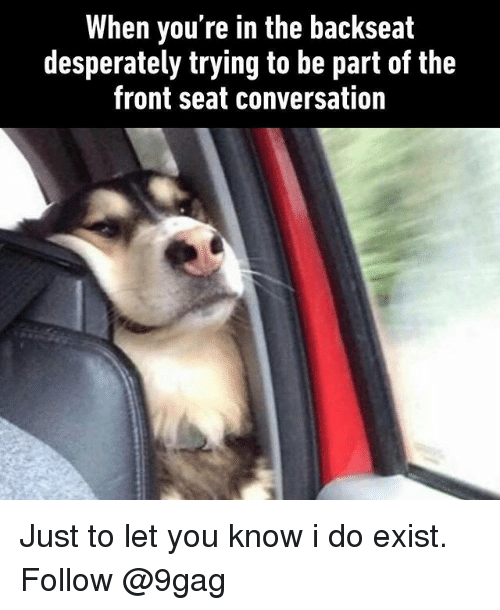 9gag, Memes, and 🤖: When you're in the backseat  desperately trying to be part of the  front seat conversation Just to let you know i do exist. Follow @9gag