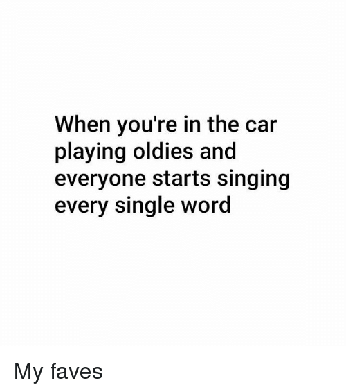 Memes, Singing, and Word: When you're in the car  playing oldies and  everyone starts singing  every single word My faves