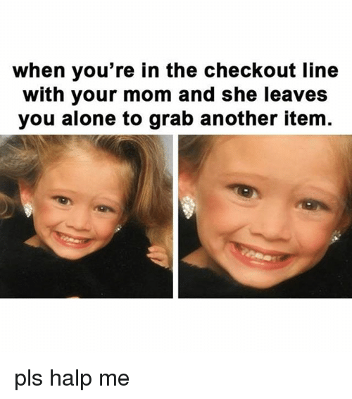 Being Alone, Relatable, and Mom: when you're in the checkout line  with your mom and she leaves  you alone to grab another item. pls halp me