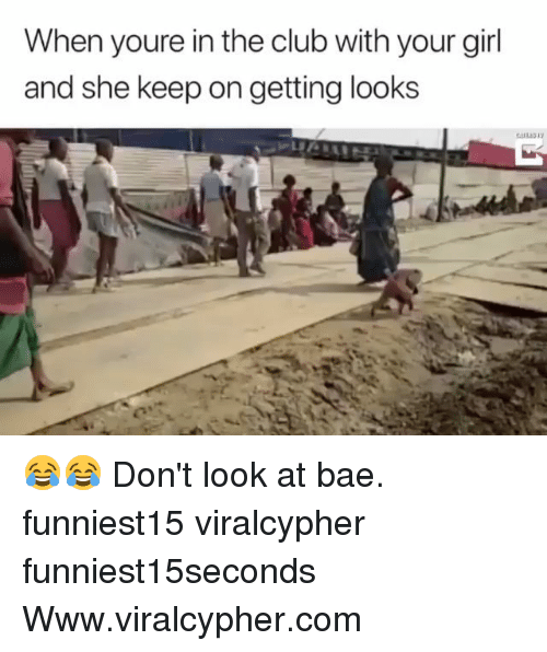 Bae, Club, and Funny: When youre in the club with your girl  and she keep on getting looks 😂😂 Don't look at bae. funniest15 viralcypher funniest15seconds Www.viralcypher.com