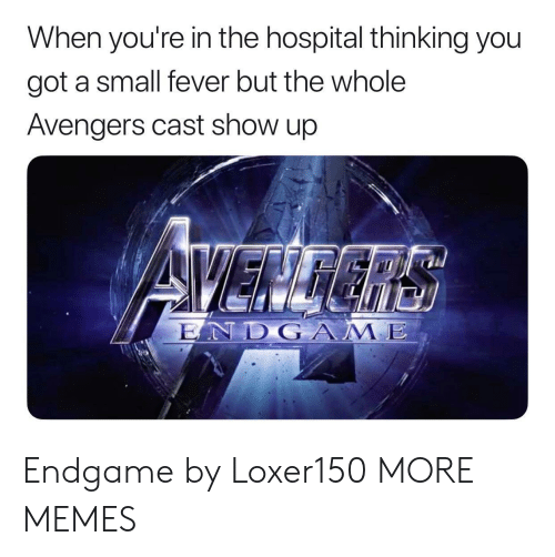 Dank, Memes, and Target: When you're in the hospital thinking you  got a small fever but the whole  Avengers cast show up  LAND G ААЛЕ Endgame by Loxer150 MORE MEMES