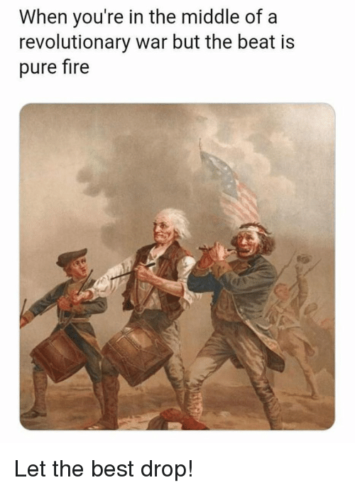 Fire, Memes, and Best: When you're in the middle of a  revolutionary war but the beat is  pure fire Let the best drop!