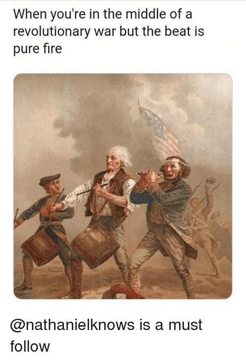 Fire, The Middle, and Dank Memes: When you're in the middle of a  revolutionary war but the beat is  pure fire @nathanielknows is a must follow