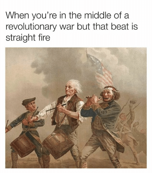 Dank, Fire, and The Middle: When you're in the middle of a  revolutionary war but that beat is  straight fire