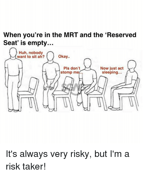 Huh, Memes, and Okay: When you're in the MRT and the 'Reserved  Seat' is empty...  Huh, nobody  want to sit ah?  Okay..  Pls don't  stomp me.  Now just act  sleeping... It's always very risky, but I'm a risk taker!