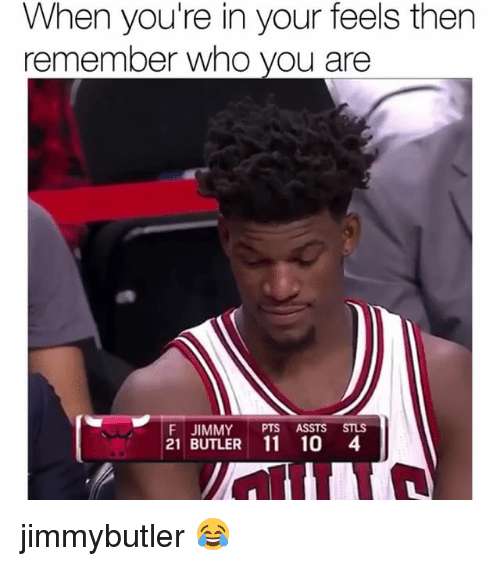 Funny, Who, and Butler: When you're in your feels then  remember who you are  F JIMMY PTS ASSTS STLS  21 BUTLER 11 10 4 jimmybutler 😂