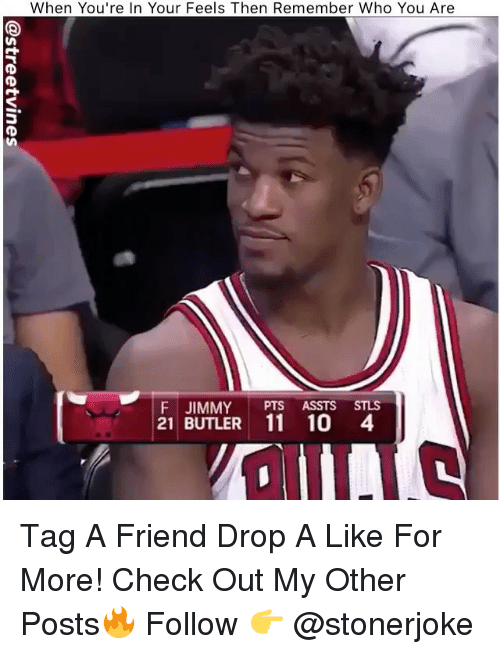 Memes, 🤖, and Who: When You're In Your Feels Then Remember Who You Are  F JIMMY PTS ASSTS STLS  21 BUTLER 11 10 4 Tag A Friend Drop A Like For More! Check Out My Other Posts🔥 Follow 👉 @stonerjoke