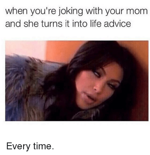 Advice, Life, and Kardashian: when you're joking with your mom  and she turns it into life advice Every time.